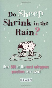 Do Sheep Shrink in the Rain?: 500 Most Outrageous Questions Ever Asked and Their Answers: The 500 Most Outrageous Questions Ever Asked and Their Answers