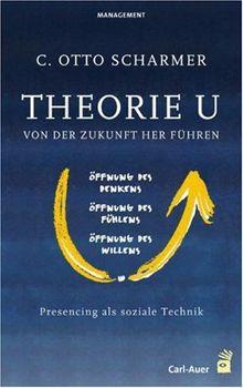 Theorie U. Von der Zukunft her führen: Presencing als soziale Technik