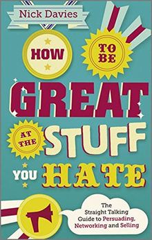 How to Be Great at The Stuff You Hate: The Straight-Talking Guide to Networking, Persuading and Selling