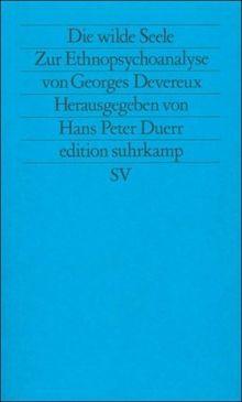 Die wilde Seele: Zur Ethnopsychoanalyse von Georges Devereux (edition suhrkamp)
