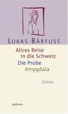 Alices Reise in die Schweiz / Die Probe / Amygdala. Stücke