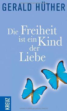 Die Freiheit ist ein Kind der Liebe - Die Liebe ist ein Kind der Freiheit: Eine Naturgeschichte unserer menschlichsten Sehnsüchte - Eine Geistesgeschichte unserer menschlichsten Sehnsüchte