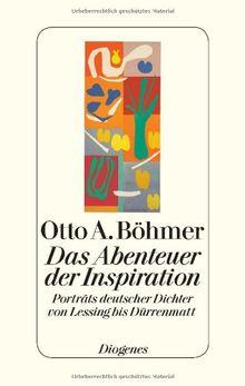 Das Abenteuer der Inspiration: Porträts deutscher Dichter von Lessing bis Dürrenmatt