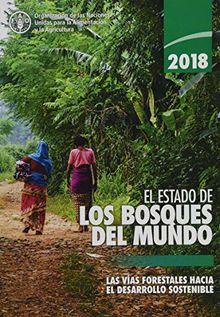 El Estado de los Bosques del Mundo 2018 (SOFO): Las Vias Forestales Hacia el Desarrollo Sostenible