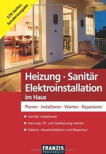 Heizung - Sanitär - Elektroinstallation im Haus: Planen - Installieren - Warten - Reparieren