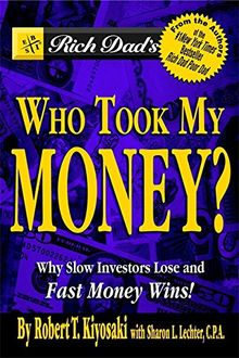 Rich Dad's Who Took My Money?: Why Slow Investors Lose and Fast Money Wins!: Why Slow Investors Lose and How Fast Money Wins