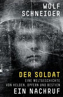 Der Soldat - Ein Nachruf: Eine Weltgeschichte von Helden, Opfern und Bestien