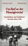 Um fünf an der Pfennigbrücke: Geschichte und Anekdoten aus dem alten Celle
