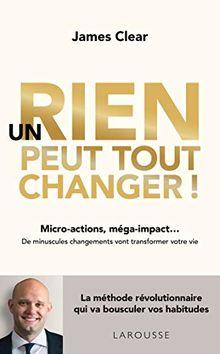 Un rien peut tout changer ! : Micro-actions, méga-impact... De minuscules changements vont transformer votre vie