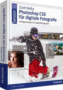 Scott Kelby Photoshop CS6 für digitale Fotografie: Erfolgsrezepte für Digitalfotografen (Pearson Design)