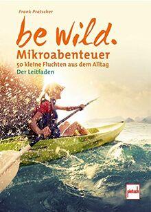be wild: Mikroabenteuer - 50 kleine Fluchten aus dem Alltag. Der Leitfaden