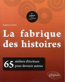 LA FABRIQUE DES HISTOIRES. 65 ATELIERS D'ECRITURE POUR DEVENIR AUTEUR. 2E EDITION REVUE ET AUGMENTEE