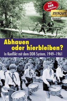 Abhauen oder hierbleiben?: Im Konflikt mit dem DDR-System. 1949-1961. Auswahl