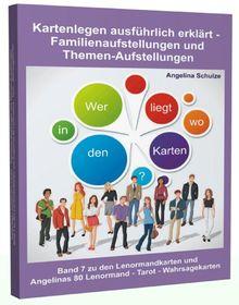 Kartenlegen ausführlich erklärt - Familienaufstellungen und Themen-Aufstellungen: Band 7 zu den Lenormandkarten und Angelinas 80 Lenormand - Tarot - Wahrsagekarten