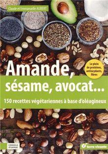 Amande, avocat, sésame... : 150 recettes végétariennes à base d'oléagineux