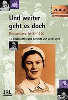 Und weiter geht es doch: Deutschland 1945-1950. Geschichten und Berichte von Zeitzeugen (Zeitgut)