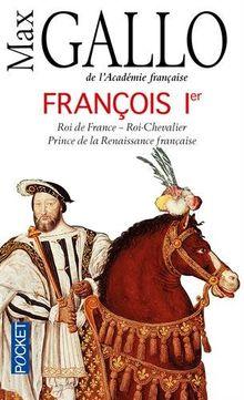 François Ier : Roi de France, roi-chevalier prince de la Renaissance française (1494-1547)