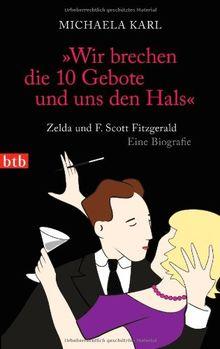 """""""Wir brechen die 10 Gebote und uns den Hals"""": Zelda und F. Scott Fitzgerald. Eine Biografie"""