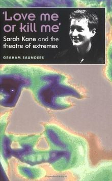 'Love Me or Kill Me': Sarah Kane and the Theatre of Extremes (Theatre: Theory-Practice-Performance)