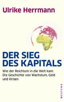 Der Sieg des Kapitals: Wie der Reichtum in die Welt kam: Die Geschichte von Wachstum, Geld und Krisen