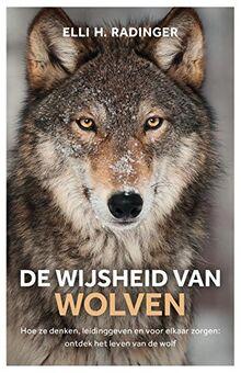 De wijsheid van wolven: hoe ze denken, leidinggeven en voor elkaar zorgen : wat de wolf ons kan leren over mens zijn