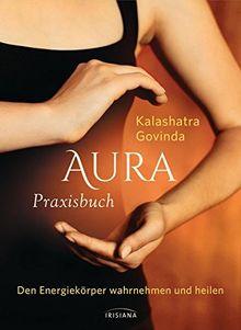 Aura Praxisbuch: Den Energiekörper wahrnehmen und heilen