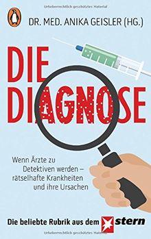 Die Diagnose: Wenn Ärzte zu Detektiven werden - rätselhafte Krankheiten und ihre Ursachen