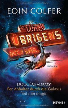 Und übrigens noch was ...: Douglas Adams' : Per Anhalter durch die Galaxis. Teil 6 der Trilogie