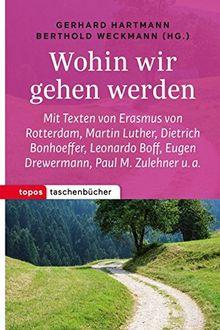 Wohin wir gehen werden: Mit Texten von Erasmus von Rotterdam, Martin Luther, Dietrich Bonhoeffer, Leonardo Boff, Eugen Drewermann, Paul M. Zulehner u. a. (Topos Taschenbücher)