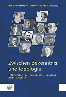 Zwischen Bekenntnis und Ideologie: 100 Lebensbilder des rheinischen Protestantismus im 20. Jahrhundert