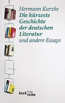 Die kürzeste Geschichte der deutschen Literatur: und andere Essays (Beck'sche Reihe)