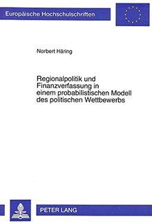 Regionalpolitik und Finanzverfassung in einem probabilistischen Modell des politischen Wettbewerbs (Europäische Hochschulschriften - Reihe V)