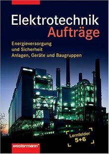 Elektrotechnik Lernfeld 5 und 6. Energieversorgung und Sicherheit, Anlagen, Geräte und Baugruppen: Aufträge