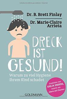 """Dreck ist gesund!: Warum zu viel Hygiene Ihrem Kind schadet - Empfohlen von Giulia Enders, Autorin von """"Darm mit Charme"""""""