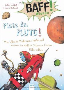 BAFF! Wissen. Platz da, Pluto!: Was alles im Weltraum abgeht und warum wir nicht in Schwarze Löcher fallen sollten