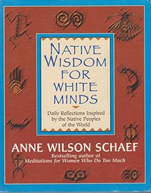 Native Wisdom for White Minds: Daily Reflections Inspired by the Native Peoples of the World[ NATIVE WISDOM FOR WHITE MINDS: DAILY REFLECTIONS INSPIRED BY THE NATIVE PEOPLES OF THE WORLD ] By Schaef, Anne Wilson ( Author )Sep-05-1995 Paperback