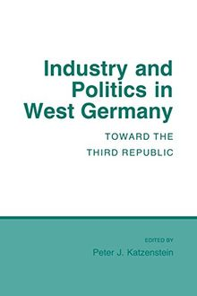 Industry and Politics in West Germany: Toward the Third Republic (Cornell Studies in Political Economy)