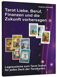 Tarot Liebe, Beruf, Finanzen und die Zukunft vorhersagen: Legesysteme zum Tarot Orakel für jedes Deck der Tarotkarten