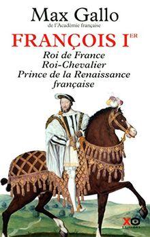 François Ier : Roi de France, Roi-Chevalier, prince de la Renaissance française 1494-1547