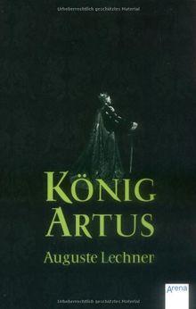 König Artus: Die Geschichte von König Artus, seinem geheimnisvollen Ratgeber Merlin und den Rittern der Tafelrunde