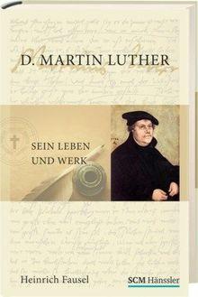 D. Martin Luther: Sein Leben und Werk