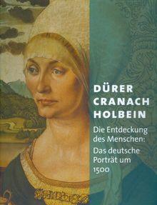 Dürer - Cranach - Holbein: Die Entdeckung des Menschen: Das deutsche Porträt um 1500