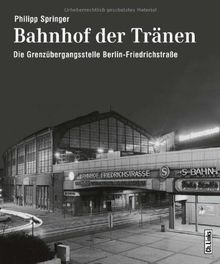 Bahnhof der Tränen: Die Grenzübergangsstelle Berlin Friedrichstraße