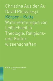 Körper Kulte: Wahrnehmungen von Leiblichkeit in Theologie, Religions- und Kulturwissenschaften (Christentum Und Kultur)
