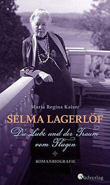 Selma Lagerlöf. Die Liebe und der Traum vom Fliegen: Romanbiografie