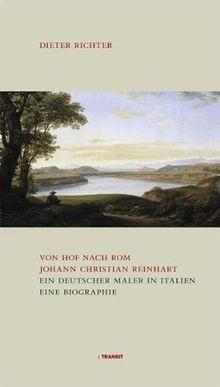 Von Hof nach Rom. Johann Christian Reinhart. Ein deutscher Maler in Rom. Eine Biografie