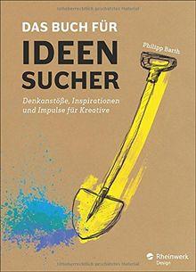 Das Buch für Ideensucher: Tipps und Denkanstöße von einem Insider der Kreativbranche - für jeden, der auf gute Ideen kommen muss