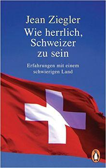 Wie herrlich, Schweizer zu sein: Erfahrungen mit einem schwierigen Land