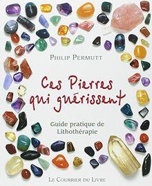 Ces pierres qui guérissent... : Guide pratique de Lithothérapie