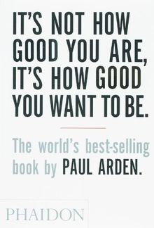 It's Not How Good You Are, Its How Good You Want to Be: The World's Best Selling Book (Design)